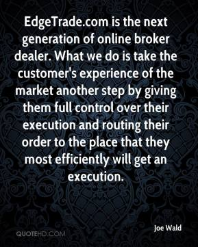 Joe Wald  - EdgeTrade.com is the next generation of online broker dealer. What we do is take the customer's experience of the market another step by giving them full control over their execution and routing their order to the place that they most efficiently will get an execution.