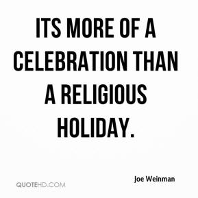 Joe Weinman  - Its more of a celebration than a religious holiday.