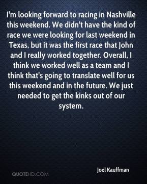 Joel Kauffman  - I'm looking forward to racing in Nashville this weekend. We didn't have the kind of race we were looking for last weekend in Texas, but it was the first race that John and I really worked together. Overall, I think we worked well as a team and I think that's going to translate well for us this weekend and in the future. We just needed to get the kinks out of our system.