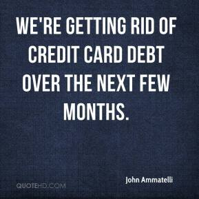 John Ammatelli  - We're getting rid of credit card debt over the next few months.