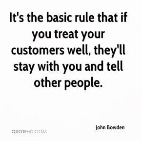 John Bowden  - It's the basic rule that if you treat your customers well, they'll stay with you and tell other people.