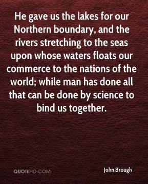 He gave us the lakes for our Northern boundary, and the rivers stretching to the seas upon whose waters floats our commerce to the nations of the world; while man has done all that can be done by science to bind us together.