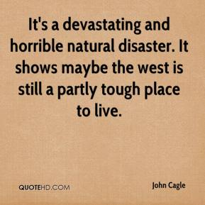 John Cagle  - It's a devastating and horrible natural disaster. It shows maybe the west is still a partly tough place to live.