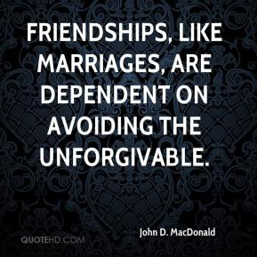 Friendships, like marriages, are dependent on avoiding the unforgivable.