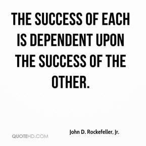 John D. Rockefeller, Jr. - The success of each is dependent upon the success of the other.