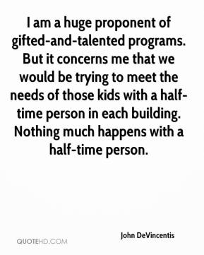 John DeVincentis  - I am a huge proponent of gifted-and-talented programs. But it concerns me that we would be trying to meet the needs of those kids with a half-time person in each building. Nothing much happens with a half-time person.