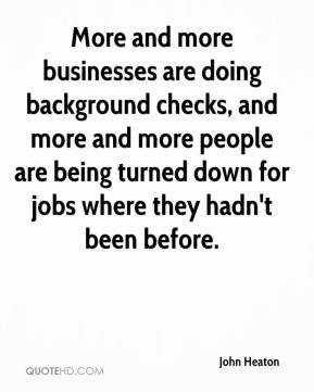 John Heaton  - More and more businesses are doing background checks, and more and more people are being turned down for jobs where they hadn't been before.