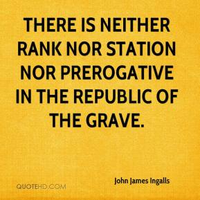John James Ingalls - There is neither rank nor station nor prerogative in the republic of the grave.