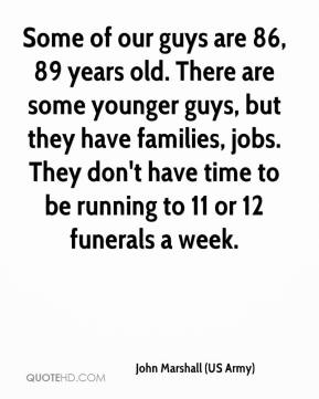 John Marshall (US Army)  - Some of our guys are 86, 89 years old. There are some younger guys, but they have families, jobs. They don't have time to be running to 11 or 12 funerals a week.