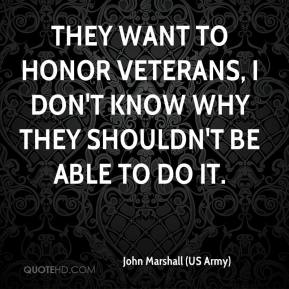 John Marshall (US Army)  - They want to honor veterans, I don't know why they shouldn't be able to do it.