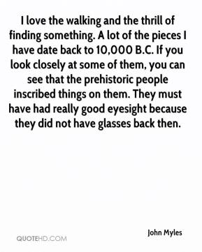 John Myles  - I love the walking and the thrill of finding something. A lot of the pieces I have date back to 10,000 B.C. If you look closely at some of them, you can see that the prehistoric people inscribed things on them. They must have had really good eyesight because they did not have glasses back then.
