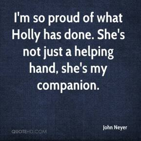 John Neyer  - I'm so proud of what Holly has done. She's not just a helping hand, she's my companion.