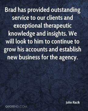 John Racik  - Brad has provided outstanding service to our clients and exceptional therapeutic knowledge and insights. We will look to him to continue to grow his accounts and establish new business for the agency.