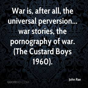 John Rae  - War is, after all, the universal perversion... war stories, the pornography of war. (The Custard Boys 1960).