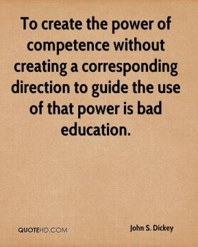 John S. Dickey - To create the power of competence without creating a corresponding direction to guide the use of that power is bad education.