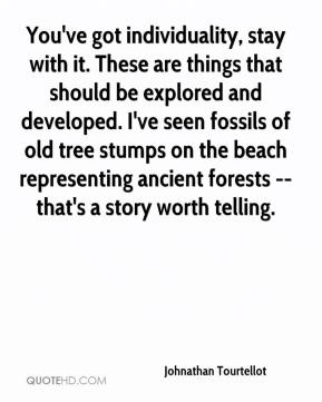 You've got individuality, stay with it. These are things that should be explored and developed. I've seen fossils of old tree stumps on the beach representing ancient forests -- that's a story worth telling.