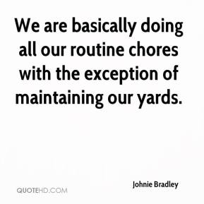 Johnie Bradley  - We are basically doing all our routine chores with the exception of maintaining our yards.