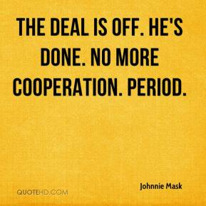 Johnnie Mask  - The deal is off. He's done. No more cooperation. Period.