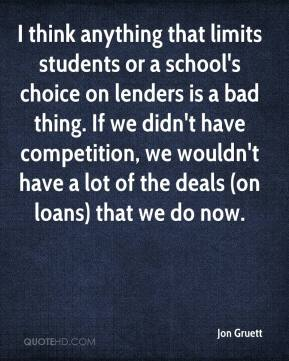 Jon Gruett  - I think anything that limits students or a school's choice on lenders is a bad thing. If we didn't have competition, we wouldn't have a lot of the deals (on loans) that we do now.