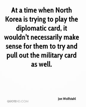 Jon Wolfstahl  - At a time when North Korea is trying to play the diplomatic card, it wouldn't necessarily make sense for them to try and pull out the military card as well.