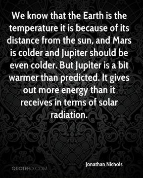 Jonathan Nichols  - We know that the Earth is the temperature it is because of its distance from the sun, and Mars is colder and Jupiter should be even colder. But Jupiter is a bit warmer than predicted. It gives out more energy than it receives in terms of solar radiation.