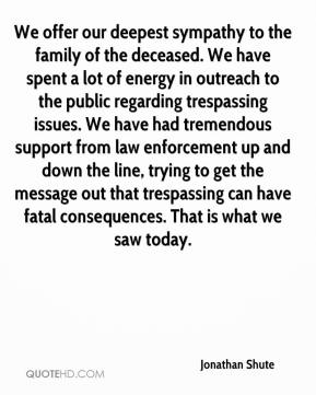 Jonathan Shute  - We offer our deepest sympathy to the family of the deceased. We have spent a lot of energy in outreach to the public regarding trespassing issues. We have had tremendous support from law enforcement up and down the line, trying to get the message out that trespassing can have fatal consequences. That is what we saw today.