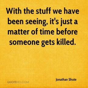 Jonathan Shute  - With the stuff we have been seeing, it's just a matter of time before someone gets killed.