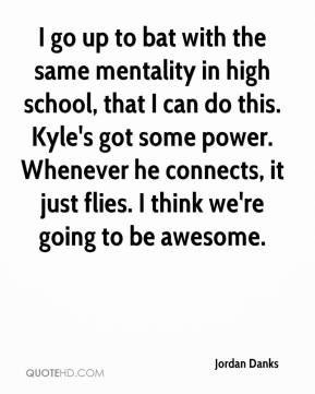 Jordan Danks  - I go up to bat with the same mentality in high school, that I can do this. Kyle's got some power. Whenever he connects, it just flies. I think we're going to be awesome.