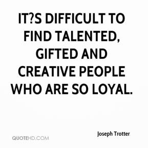 Joseph Trotter  - It?s difficult to find talented, gifted and creative people who are so loyal.