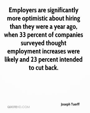 Joseph Tuerff  - Employers are significantly more optimistic about hiring than they were a year ago, when 33 percent of companies surveyed thought employment increases were likely and 23 percent intended to cut back.