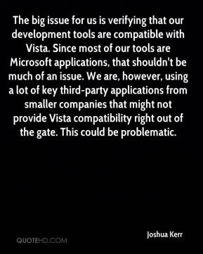 Joshua Kerr  - The big issue for us is verifying that our development tools are compatible with Vista. Since most of our tools are Microsoft applications, that shouldn't be much of an issue. We are, however, using a lot of key third-party applications from smaller companies that might not provide Vista compatibility right out of the gate. This could be problematic.