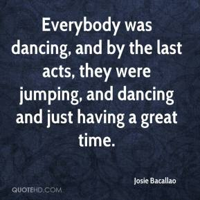 Josie Bacallao  - Everybody was dancing, and by the last acts, they were jumping, and dancing and just having a great time.