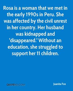 Juanita Fox  - Rosa is a woman that we met in the early 1990s in Peru. She was affected by the civil unrest in her country. Her husband was kidnapped and 'disappeared.' Without an education, she struggled to support her 11 children.