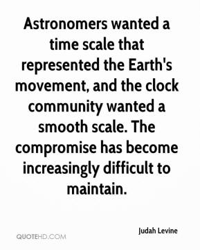 Judah Levine  - Astronomers wanted a time scale that represented the Earth's movement, and the clock community wanted a smooth scale. The compromise has become increasingly difficult to maintain.