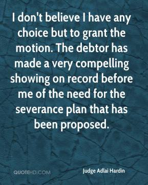 Judge Adlai Hardin  - I don't believe I have any choice but to grant the motion. The debtor has made a very compelling showing on record before me of the need for the severance plan that has been proposed.