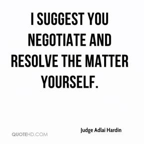 Judge Adlai Hardin  - I suggest you negotiate and resolve the matter yourself.