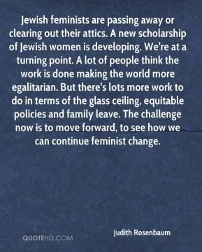 Judith Rosenbaum  - Jewish feminists are passing away or clearing out their attics. A new scholarship of Jewish women is developing. We're at a turning point. A lot of people think the work is done making the world more egalitarian. But there's lots more work to do in terms of the glass ceiling, equitable policies and family leave. The challenge now is to move forward, to see how we can continue feminist change.