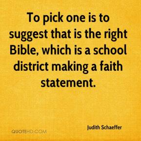 Judith Schaeffer  - To pick one is to suggest that is the right Bible, which is a school district making a faith statement.
