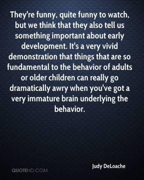 Judy DeLoache  - They're funny, quite funny to watch, but we think that they also tell us something important about early development. It's a very vivid demonstration that things that are so fundamental to the behavior of adults or older children can really go dramatically awry when you've got a very immature brain underlying the behavior.