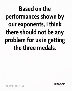 Julian Chin  - Based on the performances shown by our exponents, I think there should not be any problem for us in getting the three medals.