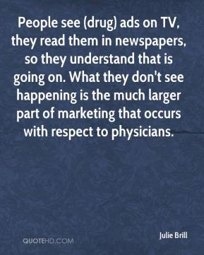 Julie Brill  - People see (drug) ads on TV, they read them in newspapers, so they understand that is going on. What they don't see happening is the much larger part of marketing that occurs with respect to physicians.