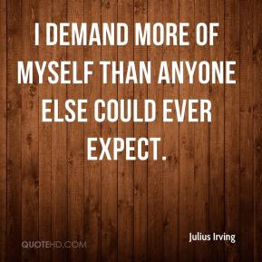 Julius Irving - I demand more of myself than anyone else could ever expect.
