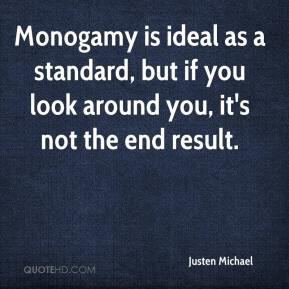 Justen Michael  - Monogamy is ideal as a standard, but if you look around you, it's not the end result.