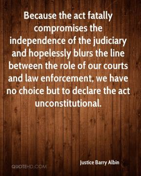 Justice Barry Albin  - Because the act fatally compromises the independence of the judiciary and hopelessly blurs the line between the role of our courts and law enforcement, we have no choice but to declare the act unconstitutional.