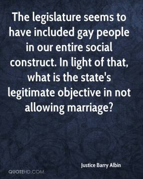 Justice Barry Albin  - The legislature seems to have included gay people in our entire social construct. In light of that, what is the state's legitimate objective in not allowing marriage?