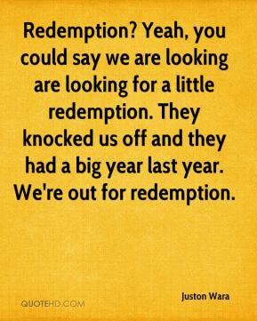 Juston Wara  - Redemption? Yeah, you could say we are looking are looking for a little redemption. They knocked us off and they had a big year last year. We're out for redemption.