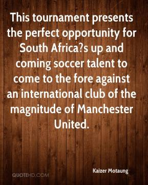 Kaizer Motaung  - This tournament presents the perfect opportunity for South Africa?s up and coming soccer talent to come to the fore against an international club of the magnitude of Manchester United.