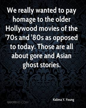 Kalima Y. Young  - We really wanted to pay homage to the older Hollywood movies of the '70s and '80s as opposed to today. Those are all about gore and Asian ghost stories.