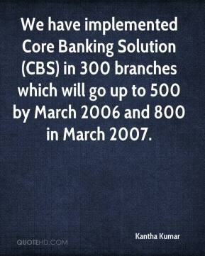 Kantha Kumar  - We have implemented Core Banking Solution (CBS) in 300 branches which will go up to 500 by March 2006 and 800 in March 2007.