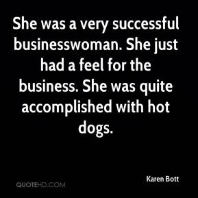Karen Bott  - She was a very successful businesswoman. She just had a feel for the business. She was quite accomplished with hot dogs.
